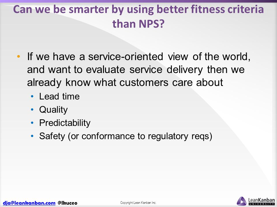 dja@leankanban.comdja@leankanban.com @lkuceo Copyright Lean Kanban Inc. Can we be smarter by using better fitness criteria than NPS? If we have a serv