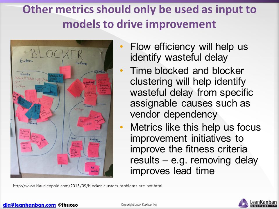 dja@leankanban.comdja@leankanban.com @lkuceo Copyright Lean Kanban Inc. Other metrics should only be used as input to models to drive improvement Flow