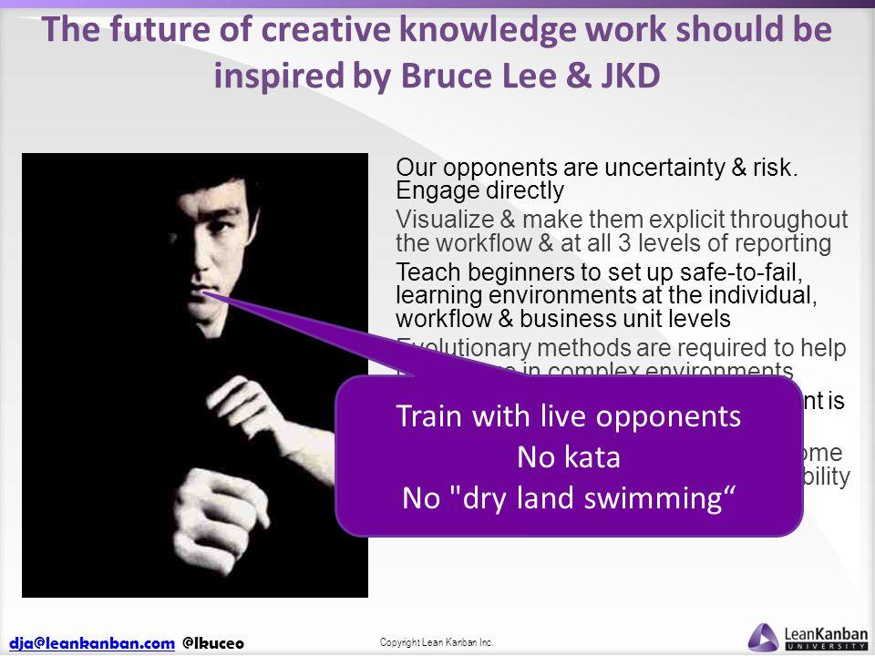 dja@leankanban.comdja@leankanban.com @lkuceo Copyright Lean Kanban Inc. The future of creative knowledge work should be inspired by Bruce Lee & JKD Ou