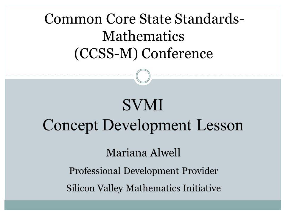 SVMI Concept Development Lesson Common Core State Standards- Mathematics (CCSS-M) Conference Mariana Alwell Professional Development Provider Silicon