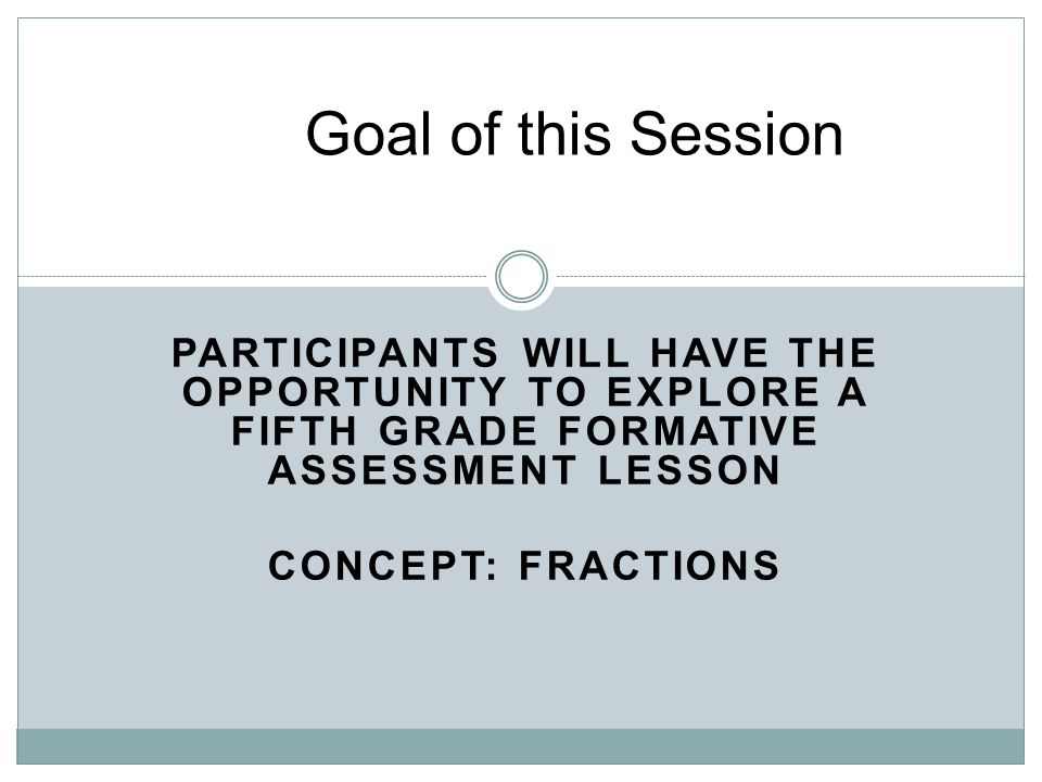 Goal of this Session PARTICIPANTS WILL HAVE THE OPPORTUNITY TO EXPLORE A FIFTH GRADE FORMATIVE ASSESSMENT LESSON CONCEPT: FRACTIONS