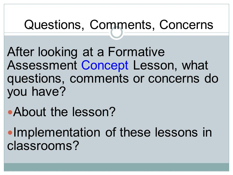 Questions, Comments, Concerns After looking at a Formative Assessment Concept Lesson, what questions, comments or concerns do you have.