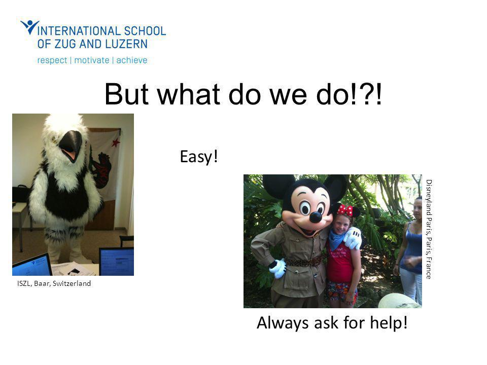 But what do we do!?! Easy! Always ask for help! ISZL, Baar, Switzerland Disneyland Paris, Paris, France
