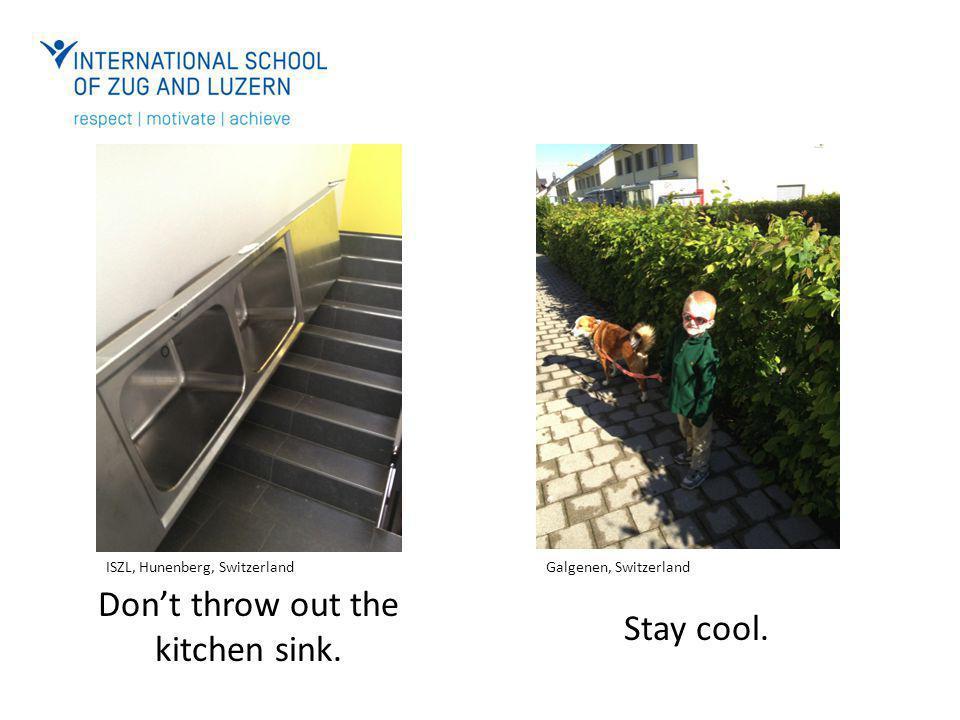 Don't throw out the kitchen sink. Stay cool. ISZL, Hunenberg, SwitzerlandGalgenen, Switzerland