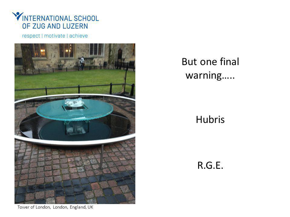 But one final warning….. Hubris R.G.E. Tower of London, London, England, UK