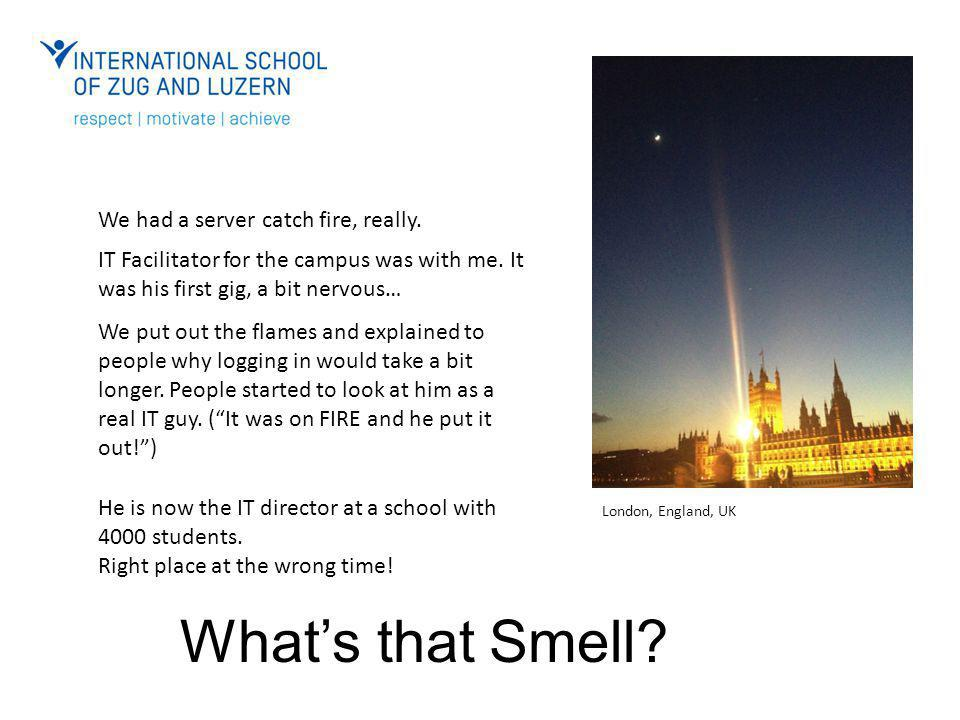 What's that Smell? We had a server catch fire, really. IT Facilitator for the campus was with me. It was his first gig, a bit nervous… We put out the