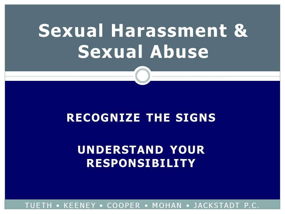 RECOGNIZE THE SIGNS UNDERSTAND YOUR RESPONSIBILITY Sexual Harassment & Sexual Abuse TUETH KEENEY COOPER MOHAN JACKSTADT P.C.