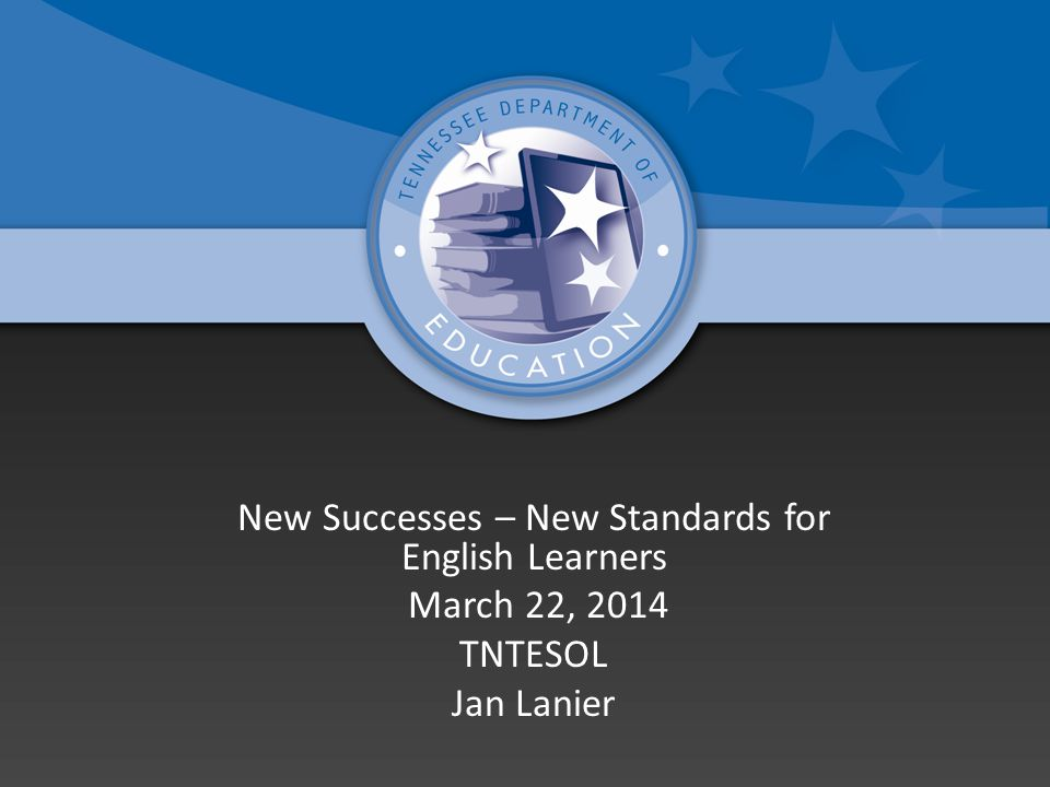 New Successes – New Standards for English Learners March 22, 2014 TNTESOL Jan Lanier