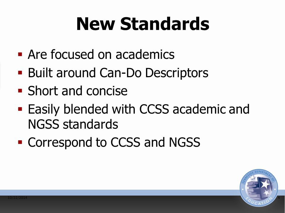 New Standards  Are focused on academics  Built around Can-Do Descriptors  Short and concise  Easily blended with CCSS academic and NGSS standards