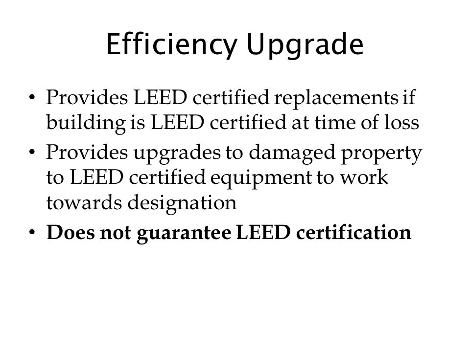 Efficiency Upgrade Provides LEED certified replacements if building is LEED certified at time of loss Provides upgrades to damaged property to LEED certified equipment to work towards designation Does not guarantee LEED certification