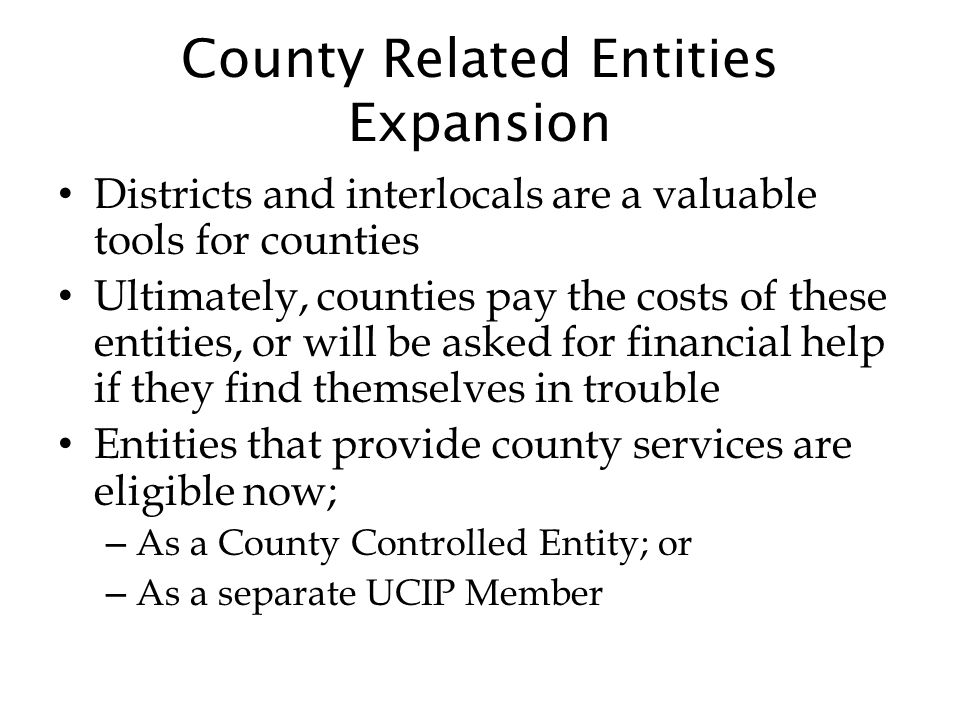 County Related Entities Expansion Districts and interlocals are a valuable tools for counties Ultimately, counties pay the costs of these entities, or will be asked for financial help if they find themselves in trouble Entities that provide county services are eligible now; – As a County Controlled Entity; or – As a separate UCIP Member