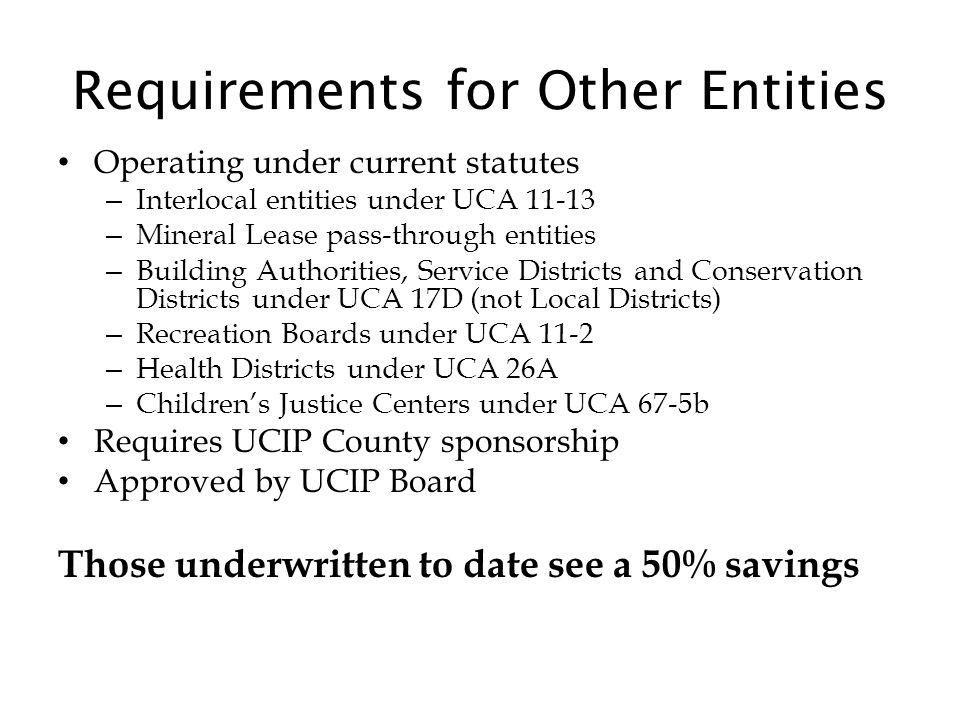 Requirements for Other Entities Operating under current statutes – Interlocal entities under UCA 11-13 – Mineral Lease pass-through entities – Building Authorities, Service Districts and Conservation Districts under UCA 17D (not Local Districts) – Recreation Boards under UCA 11-2 – Health Districts under UCA 26A – Children's Justice Centers under UCA 67-5b Requires UCIP County sponsorship Approved by UCIP Board Those underwritten to date see a 50% savings