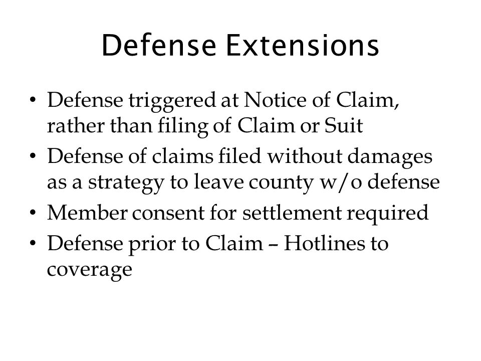 Defense Extensions Defense triggered at Notice of Claim, rather than filing of Claim or Suit Defense of claims filed without damages as a strategy to leave county w/o defense Member consent for settlement required Defense prior to Claim – Hotlines to coverage