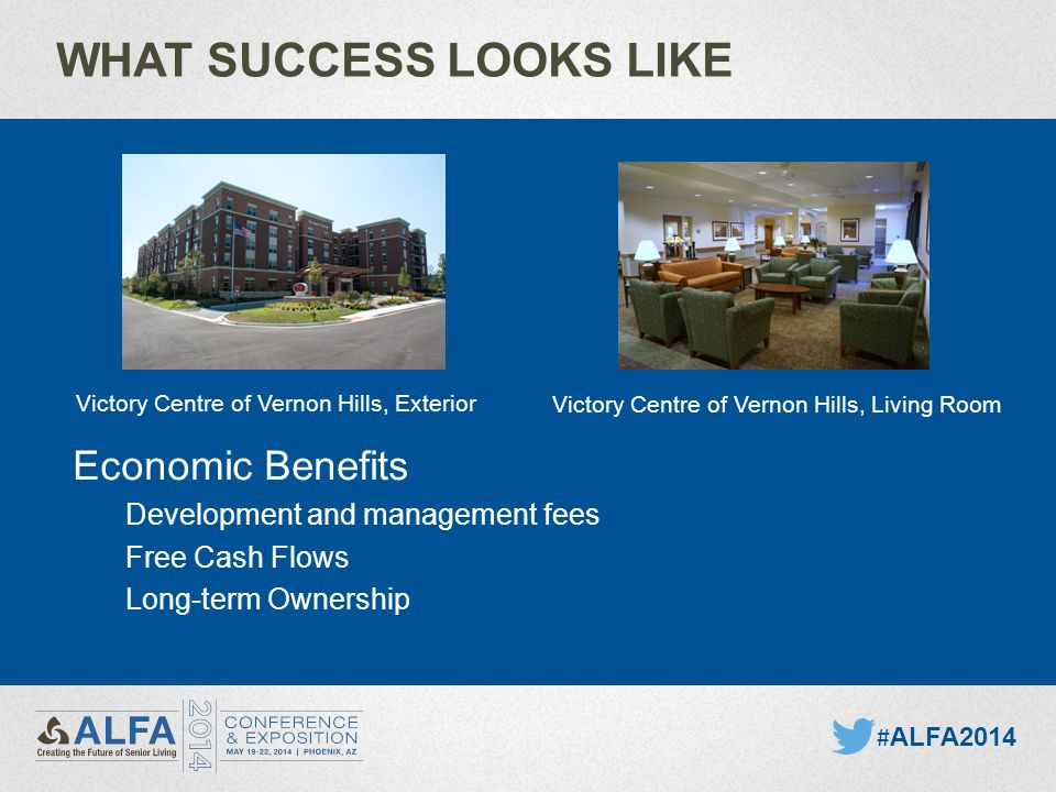 WHAT SUCCESS LOOKS LIKE Economic Benefits Development and management fees Free Cash Flows Long-term Ownership # ALFA2014 Victory Centre of Vernon Hills, Exterior Victory Centre of Vernon Hills, Living Room