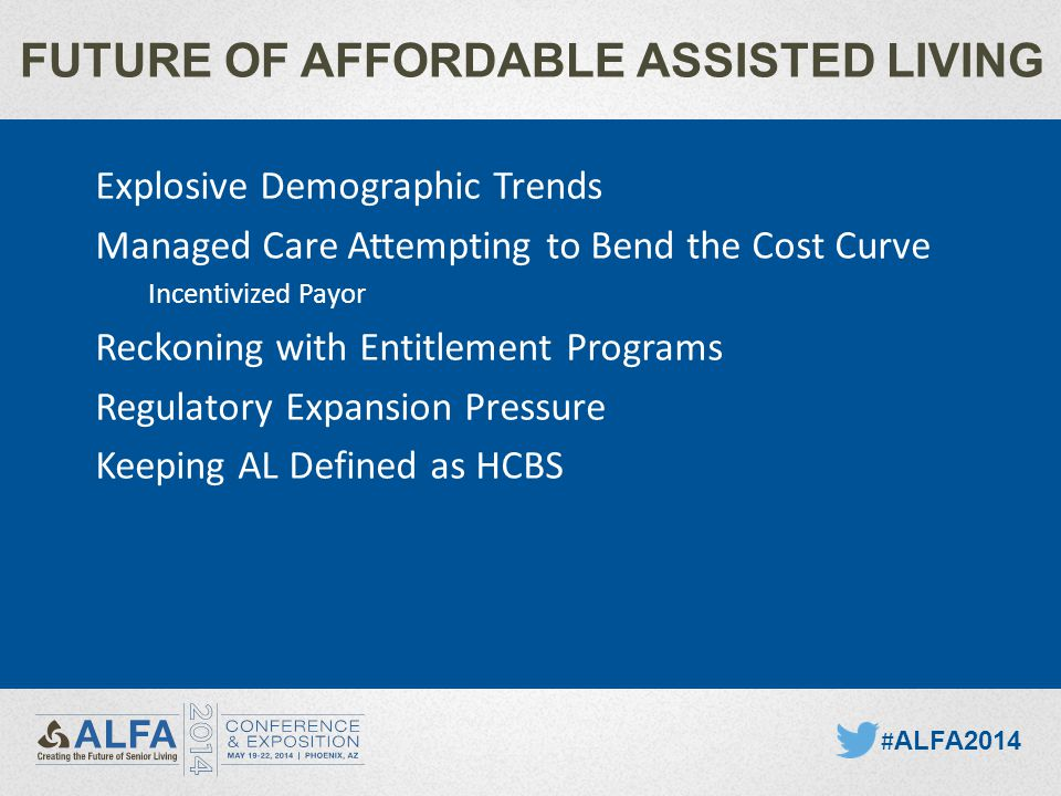 FUTURE OF AFFORDABLE ASSISTED LIVING # ALFA2014 Explosive Demographic Trends Managed Care Attempting to Bend the Cost Curve Incentivized Payor Reckoning with Entitlement Programs Regulatory Expansion Pressure Keeping AL Defined as HCBS
