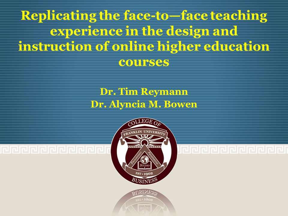 Replicating the face-to—face teaching experience in the design and instruction of online higher education courses Dr.