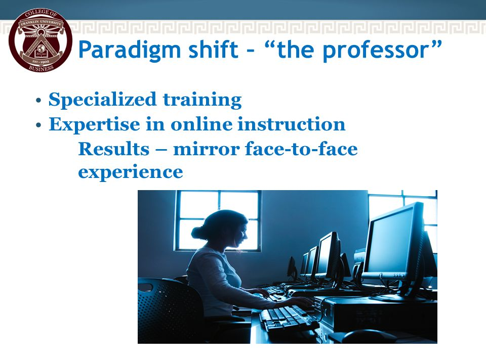 Paradigm shift – the professor Specialized training Expertise in online instruction Results – mirror face-to-face experience