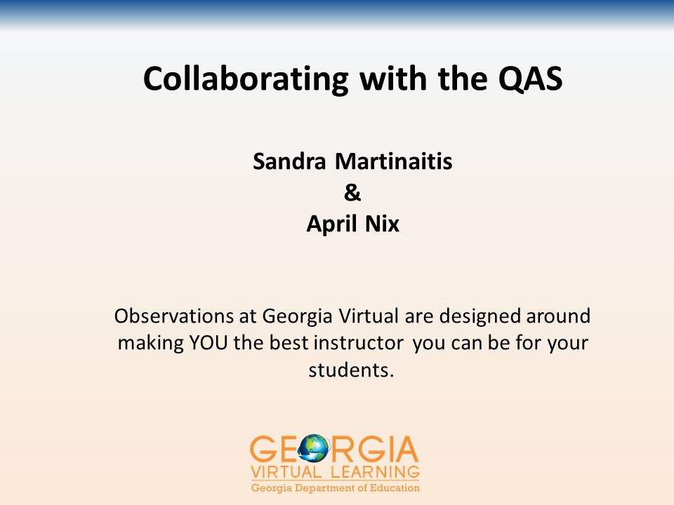 Collaborating with the QAS Sandra Martinaitis & April Nix Observations at Georgia Virtual are designed around making YOU the best instructor you can be for your students.