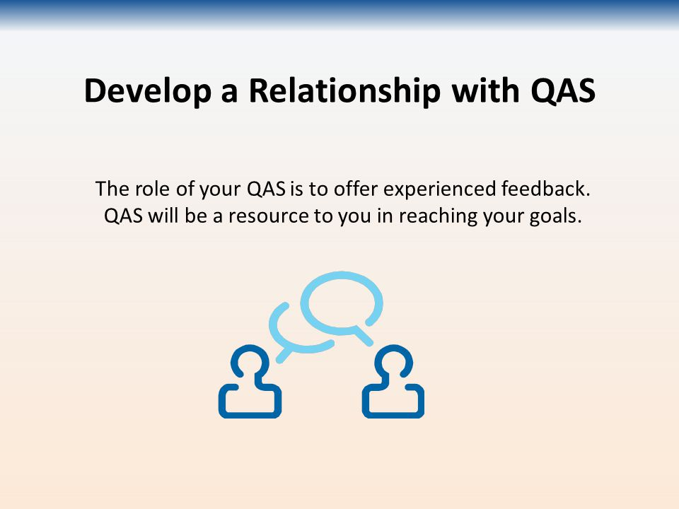 Develop a Relationship with QAS The role of your QAS is to offer experienced feedback.