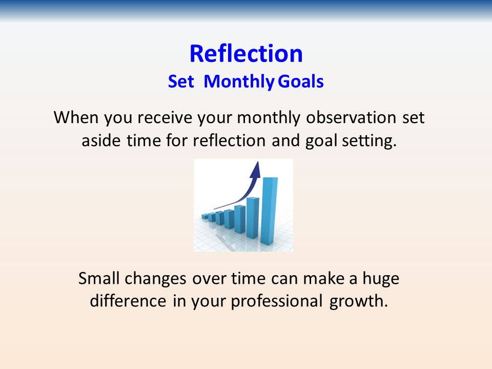 Reflection Set Monthly Goals When you receive your monthly observation set aside time for reflection and goal setting.