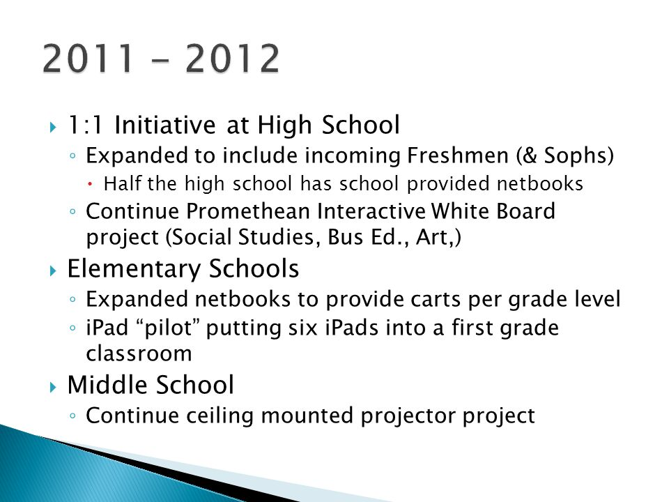  1:1 Initiative at High School ◦ Expanded to include incoming Freshmen (& Sophs)  Half the high school has school provided netbooks ◦ Continue Promethean Interactive White Board project (Social Studies, Bus Ed., Art,)  Elementary Schools ◦ Expanded netbooks to provide carts per grade level ◦ iPad pilot putting six iPads into a first grade classroom  Middle School ◦ Continue ceiling mounted projector project