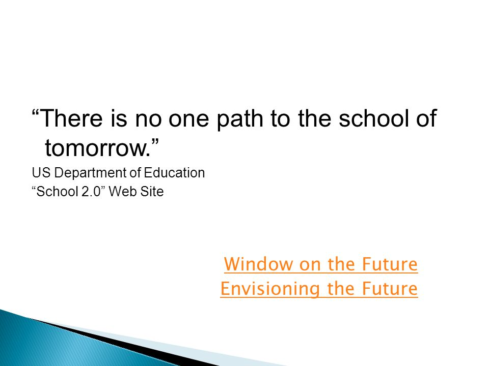 There is no one path to the school of tomorrow. US Department of Education School 2.0 Web Site Window on the Future Envisioning the Future