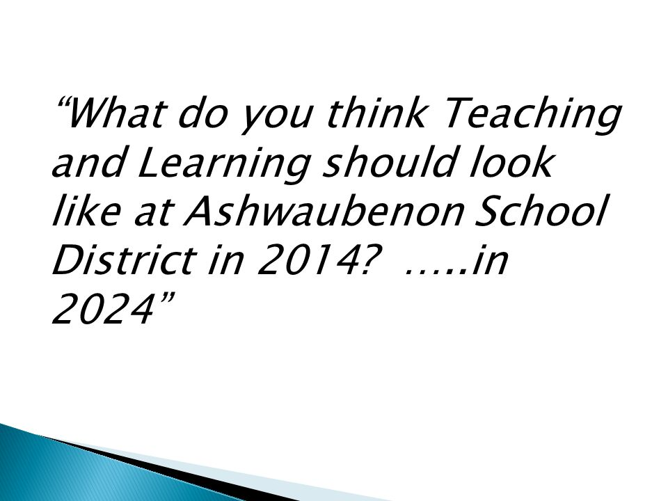 What do you think Teaching and Learning should look like at Ashwaubenon School District in 2014.