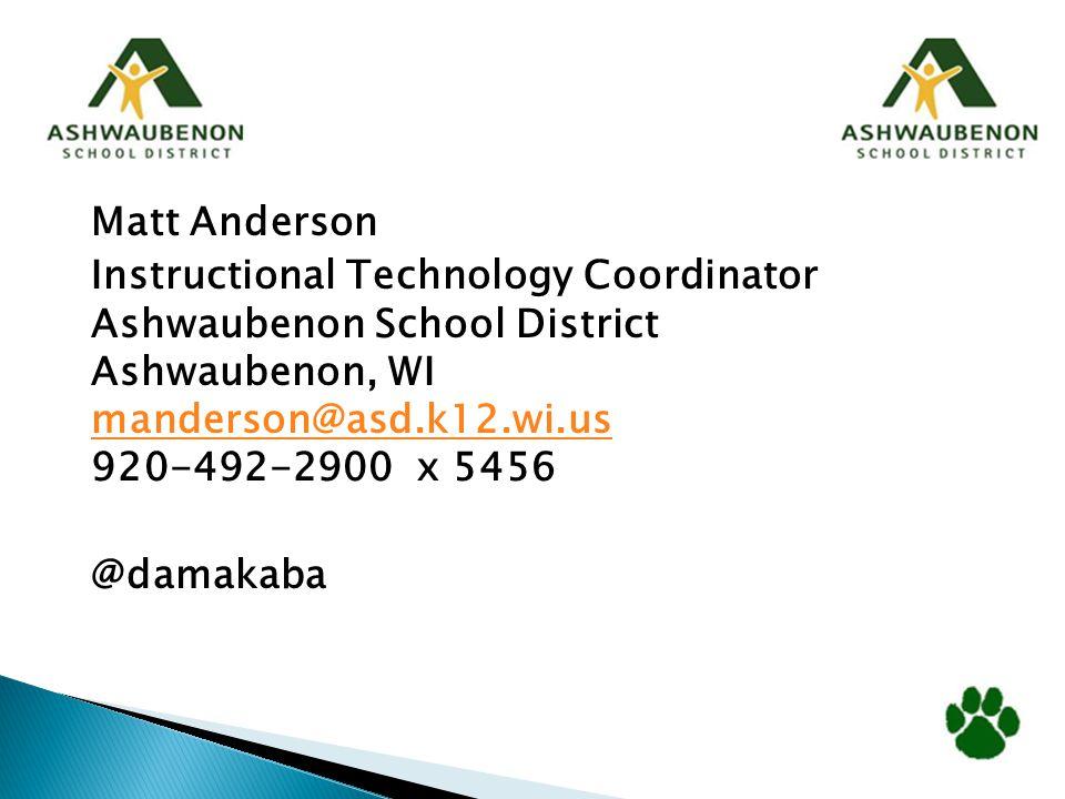 Matt Anderson Instructional Technology Coordinator Ashwaubenon School District Ashwaubenon, WI manderson@asd.k12.wi.us 920-492-2900 x 5456 manderson@asd.k12.wi.us @damakaba