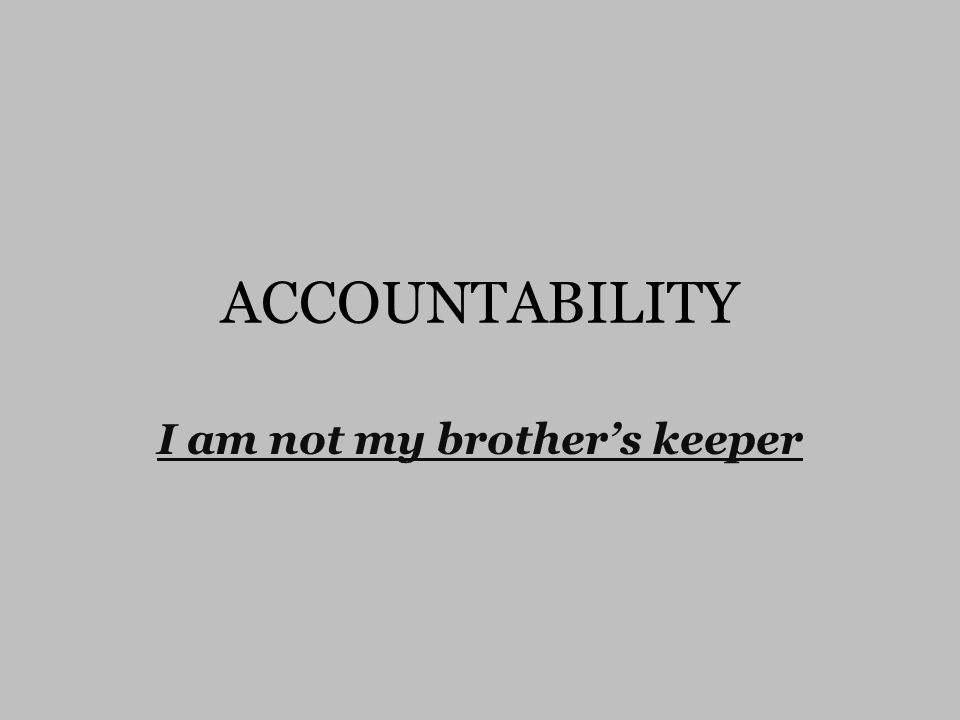 ACCOUNTABILITY I am not my brother's keeper