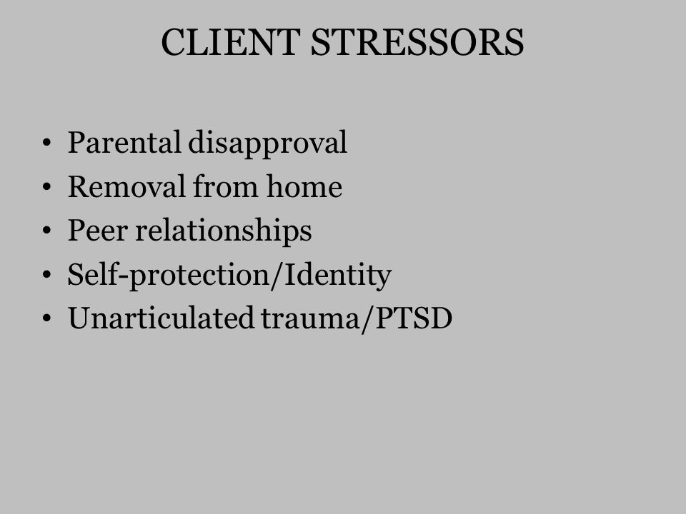 CLIENT STRESSORS Parental disapproval Removal from home Peer relationships Self-protection/Identity Unarticulated trauma/PTSD