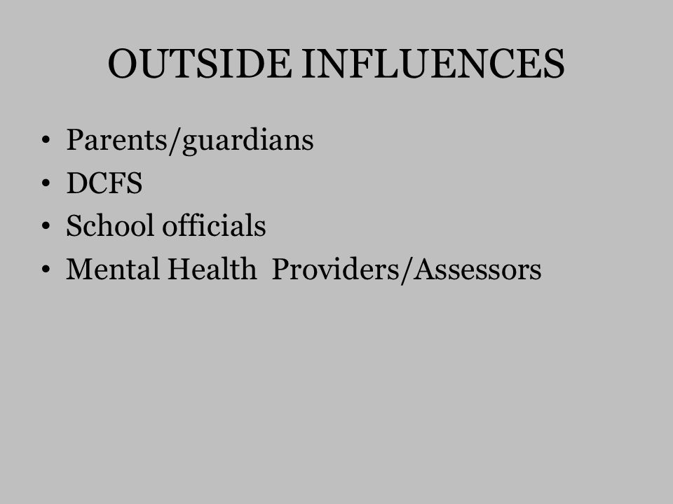 OUTSIDE INFLUENCES Parents/guardians DCFS School officials Mental Health Providers/Assessors