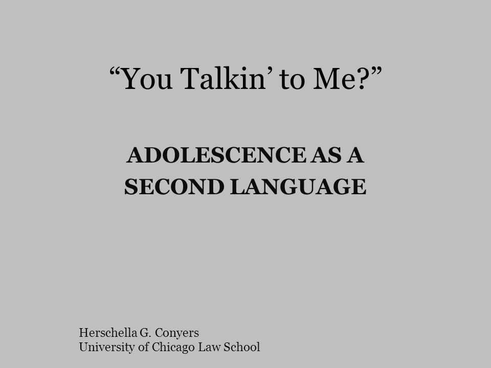 """You Talkin' to Me?"" ADOLESCENCE AS A SECOND LANGUAGE Herschella G. Conyers University of Chicago Law School"