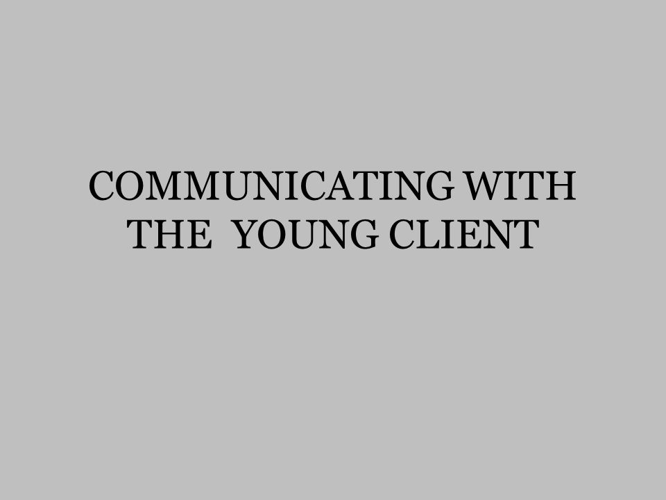 COMMUNICATING WITH THE YOUNG CLIENT