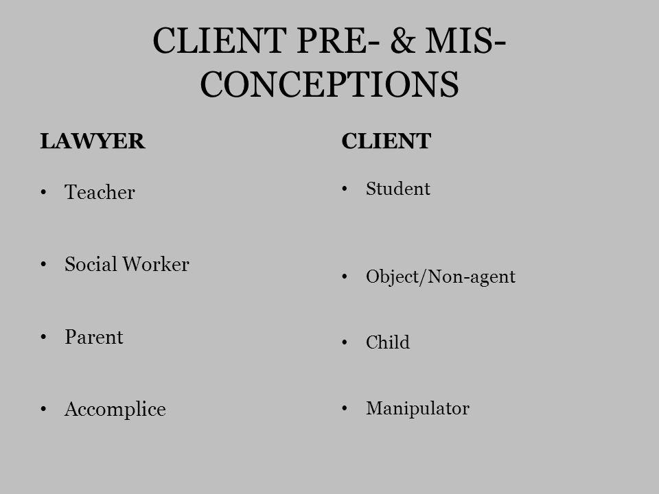 CLIENT PRE- & MIS- CONCEPTIONS LAWYER Teacher Social Worker Parent Accomplice CLIENT Student Object/Non-agent Child Manipulator