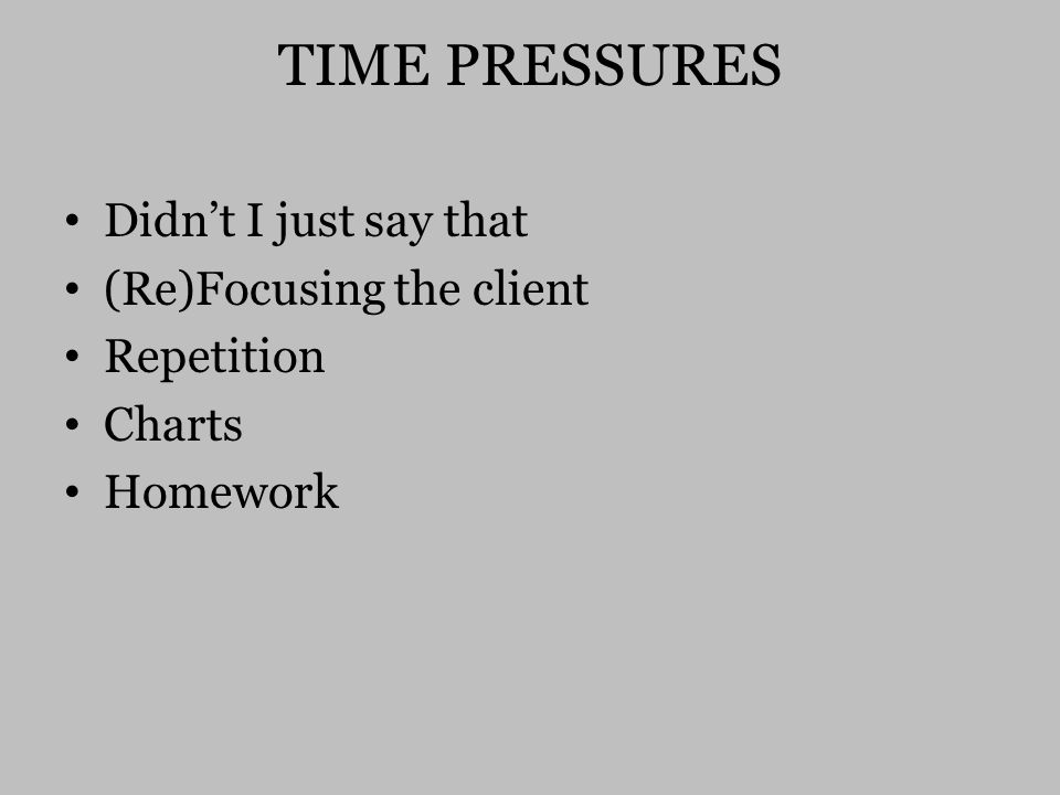 TIME PRESSURES Didn't I just say that (Re)Focusing the client Repetition Charts Homework
