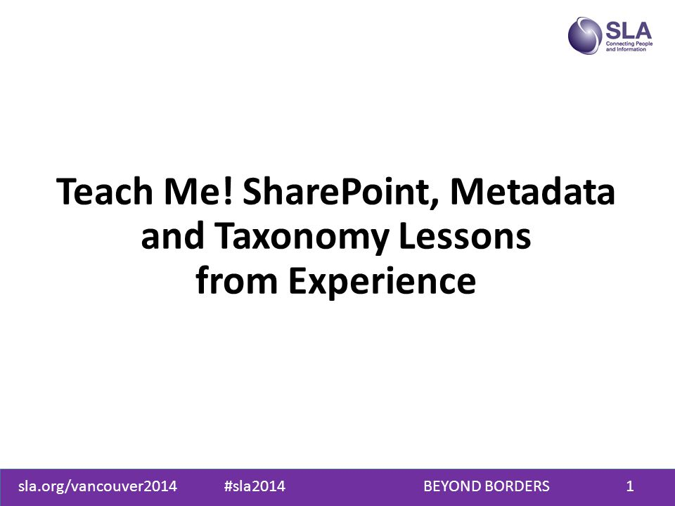 sla.org/vancouver2014 #sla2014 BEYOND BORDERS1 Teach Me! SharePoint, Metadata and Taxonomy Lessons from Experience