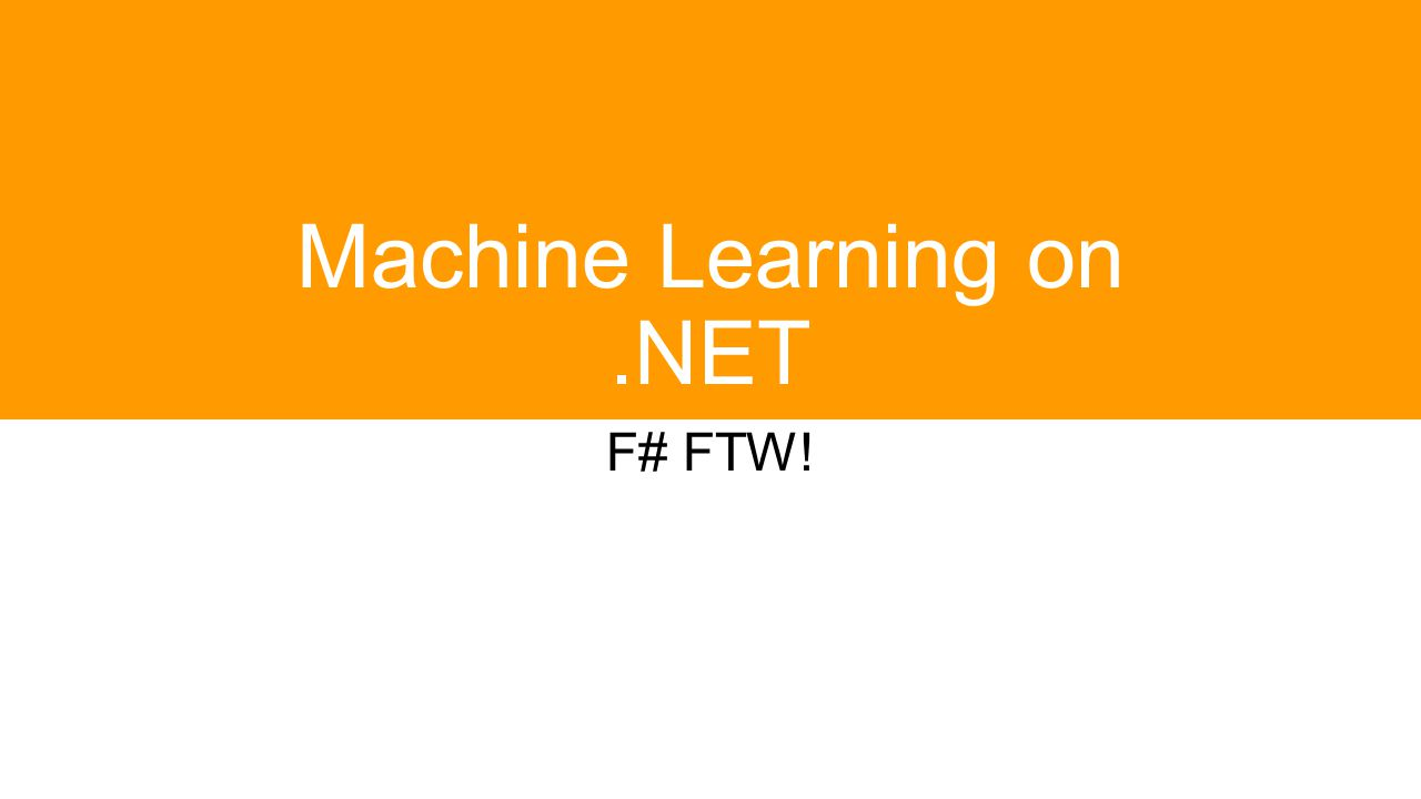 Machine Learning on.NET F# FTW!