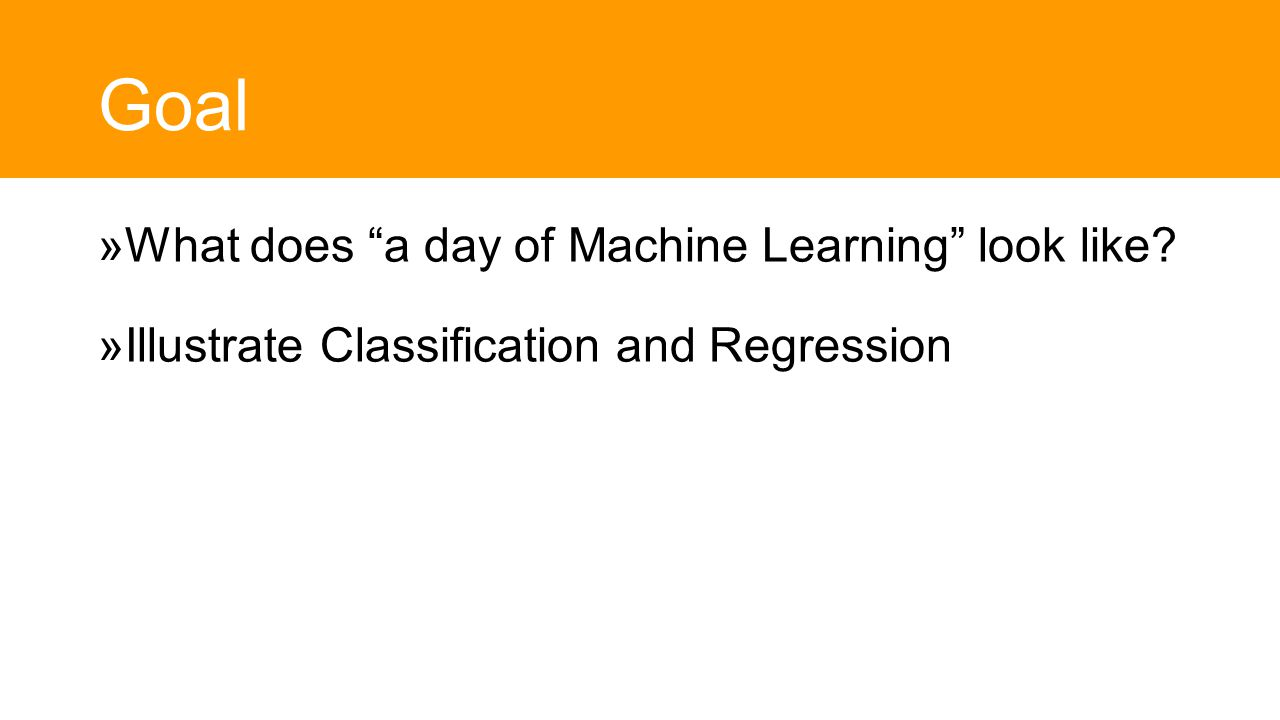 Goal  What does a day of Machine Learning look like  Illustrate Classification and Regression