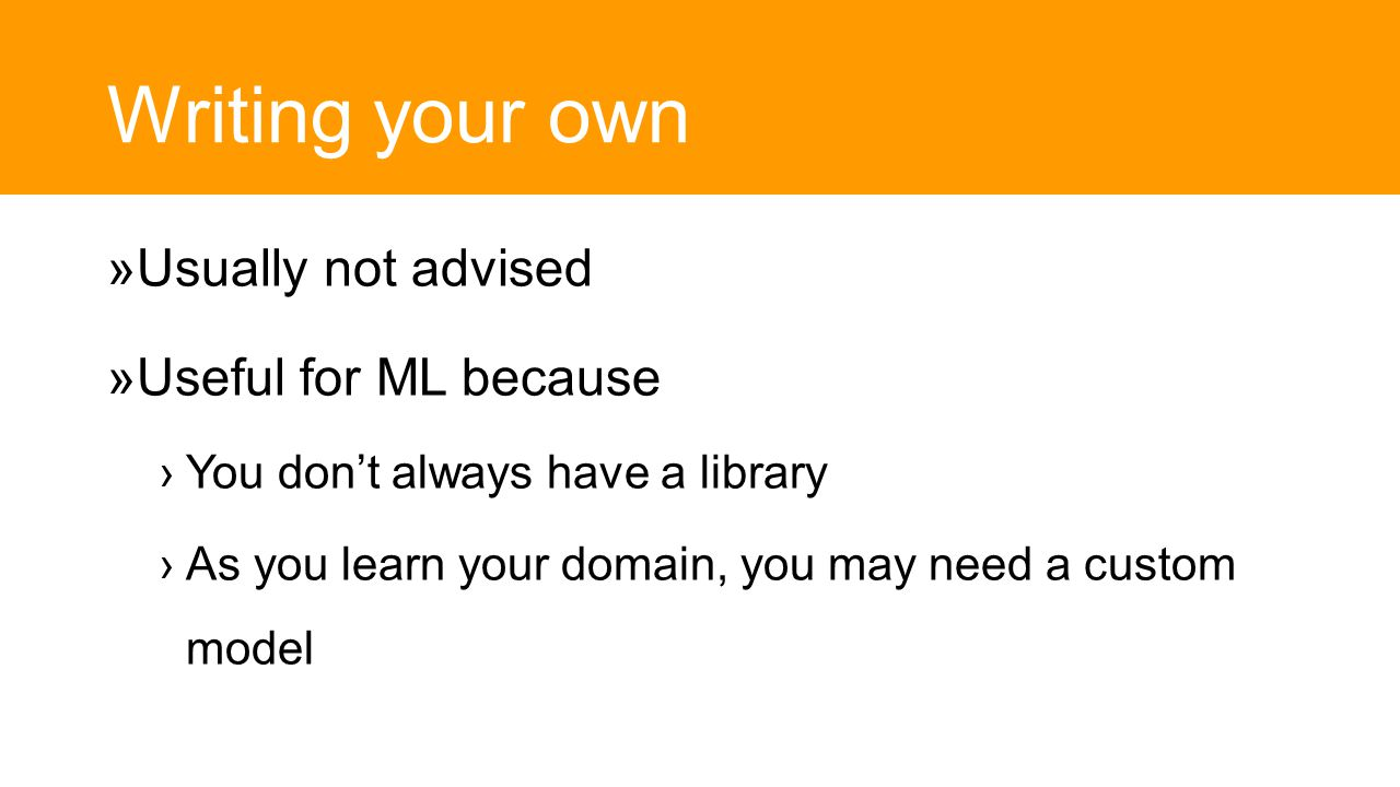 Writing your own  Usually not advised  Useful for ML because ›You don't always have a library ›As you learn your domain, you may need a custom model