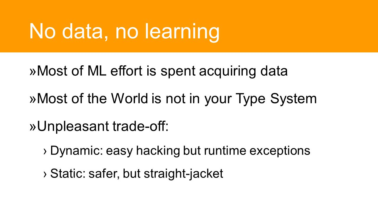 No data, no learning  Most of ML effort is spent acquiring data  Most of the World is not in your Type System  Unpleasant trade-off: ›Dynamic: easy hacking but runtime exceptions ›Static: safer, but straight-jacket