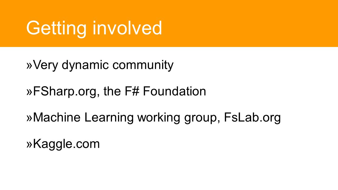 Getting involved  Very dynamic community  FSharp.org, the F# Foundation  Machine Learning working group, FsLab.org  Kaggle.com