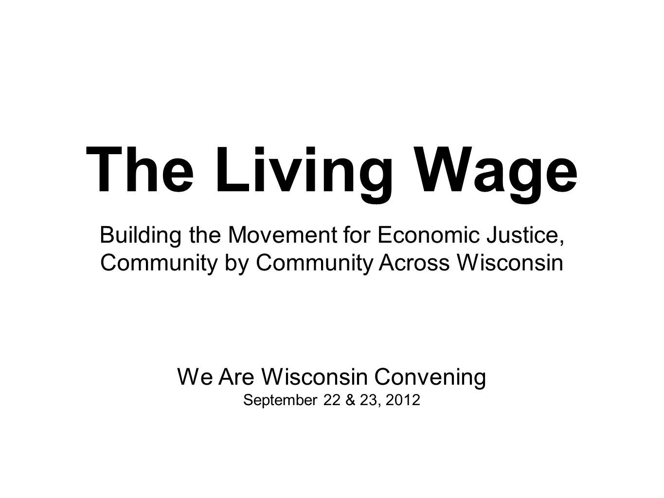 The Living Wage We Are Wisconsin Convening September 22 & 23, 2012 Building the Movement for Economic Justice, Community by Community Across Wisconsin