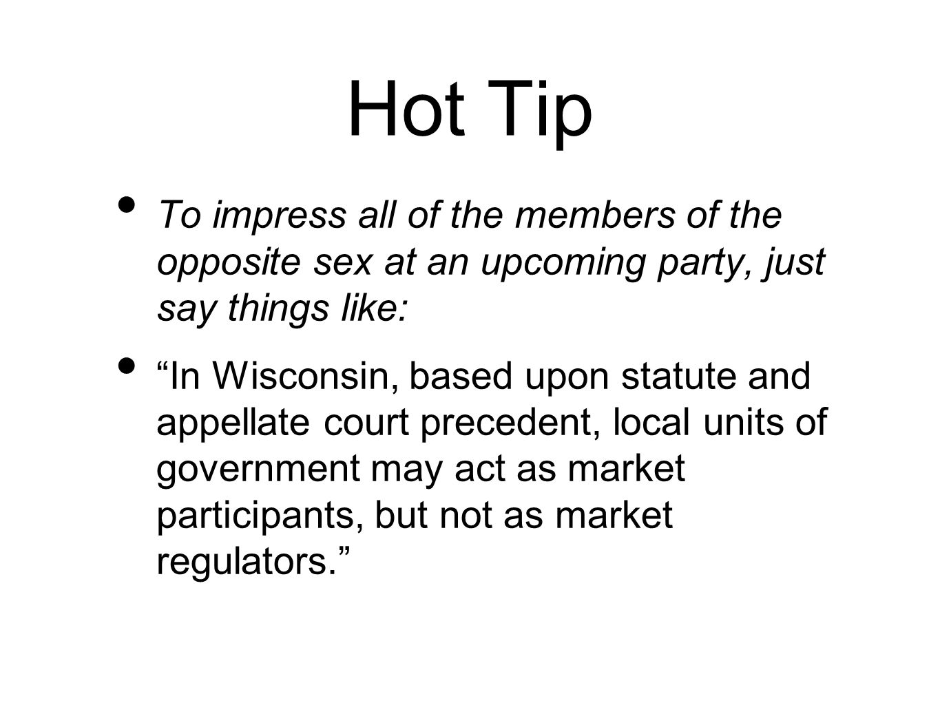 Hot Tip To impress all of the members of the opposite sex at an upcoming party, just say things like: In Wisconsin, based upon statute and appellate court precedent, local units of government may act as market participants, but not as market regulators.