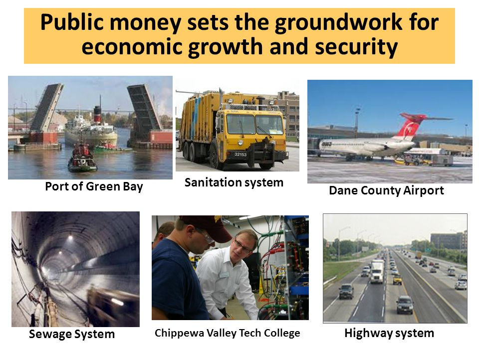 Public money sets the groundwork for economic growth and security Dane County Airport Sewage System Highway system Chippewa Valley Tech College Sanitation system Port of Green Bay