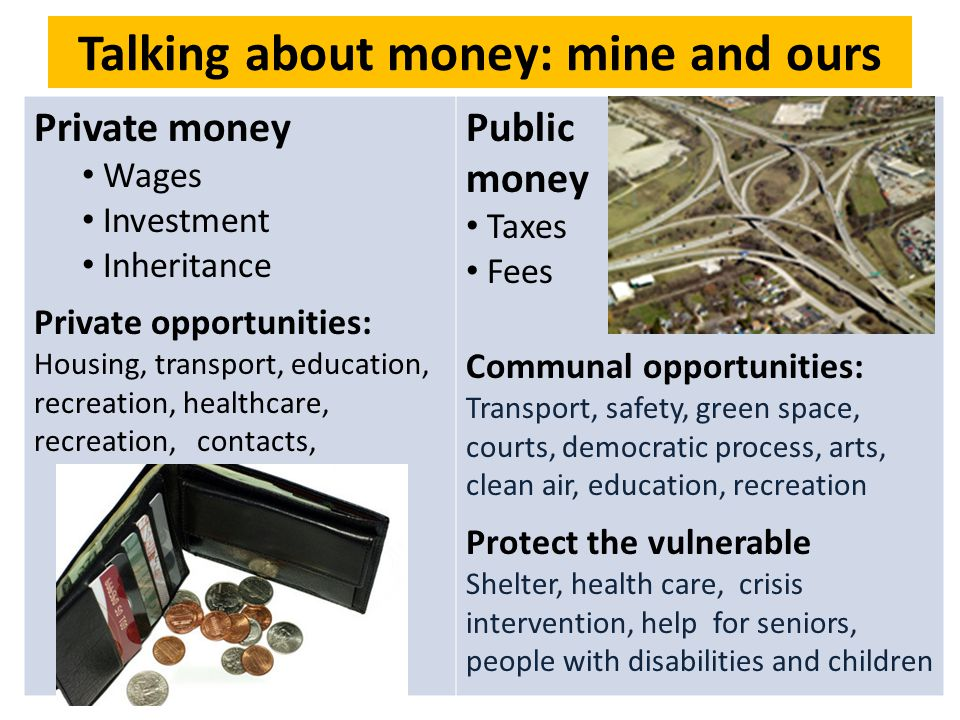 Talking about money: mine and ours Private money Wages Investment Inheritance Private opportunities: Housing, transport, education, recreation, healthcare, recreation, contacts, Public money Taxes Fees Communal opportunities: Transport, safety, green space, courts, democratic process, arts, clean air, education, recreation Protect the vulnerable Shelter, health care, crisis intervention, help for seniors, people with disabilities and children