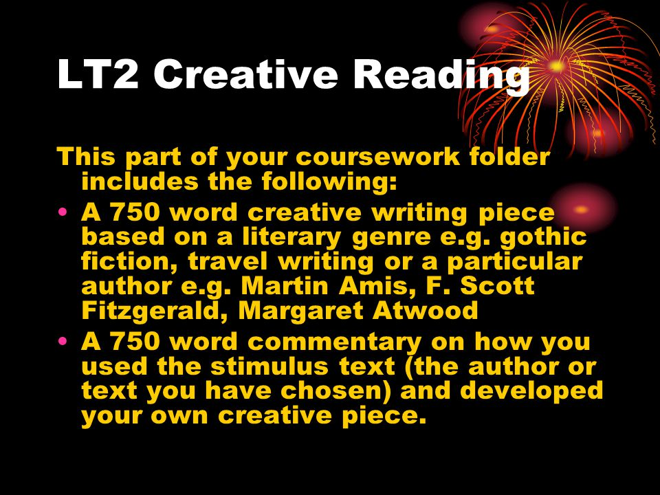 LT2 Creative Reading This part of your coursework folder includes the following: A 750 word creative writing piece based on a literary genre e.g.