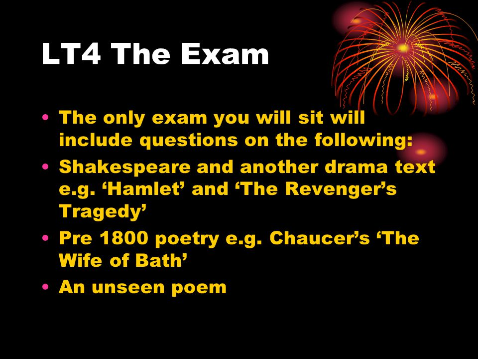 LT4 The Exam The only exam you will sit will include questions on the following: Shakespeare and another drama text e.g.