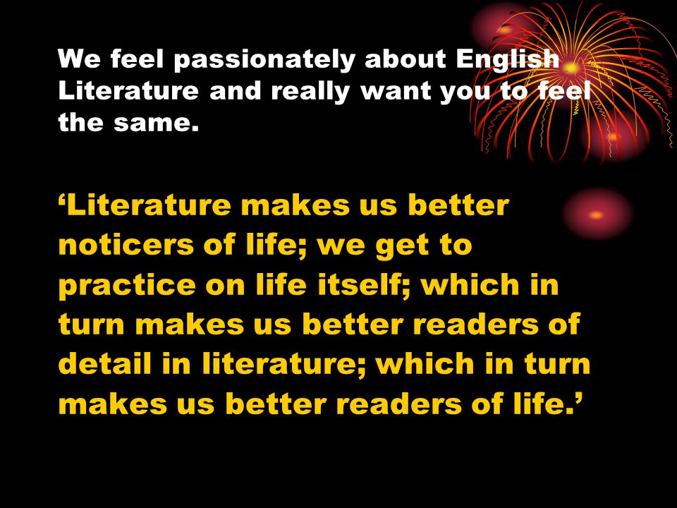 We feel passionately about English Literature and really want you to feel the same.