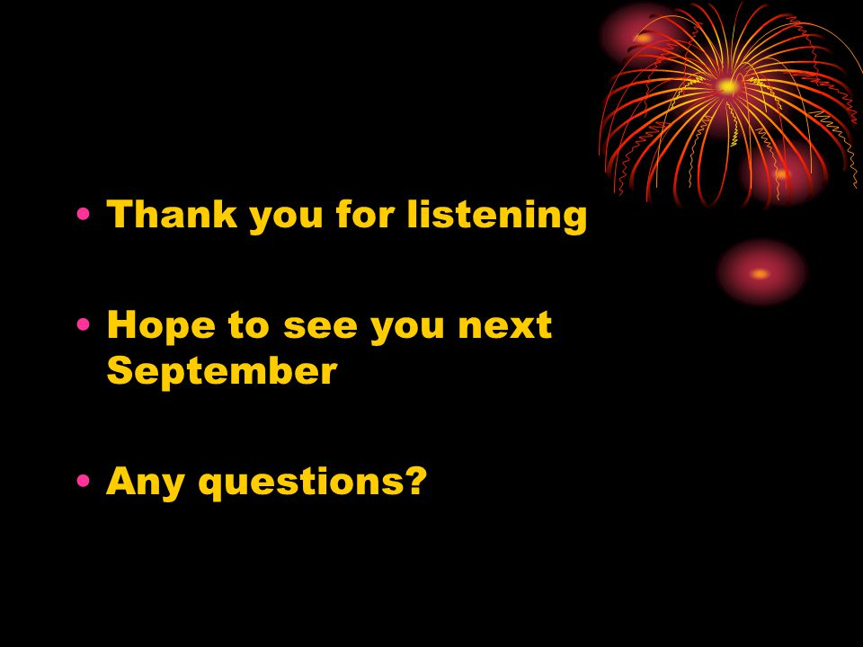 Thank you for listening Hope to see you next September Any questions?