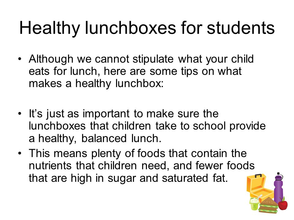 Healthy lunchboxes for students Although we cannot stipulate what your child eats for lunch, here are some tips on what makes a healthy lunchbox: It's just as important to make sure the lunchboxes that children take to school provide a healthy, balanced lunch.
